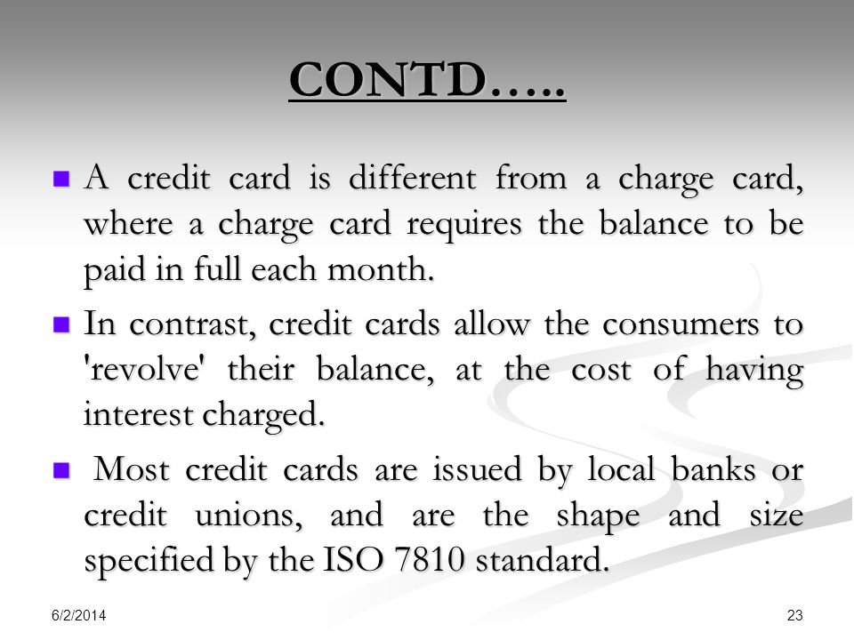 CONTD….. A credit card is different from a charge card, where a charge card requires the balance to be paid in full each month.