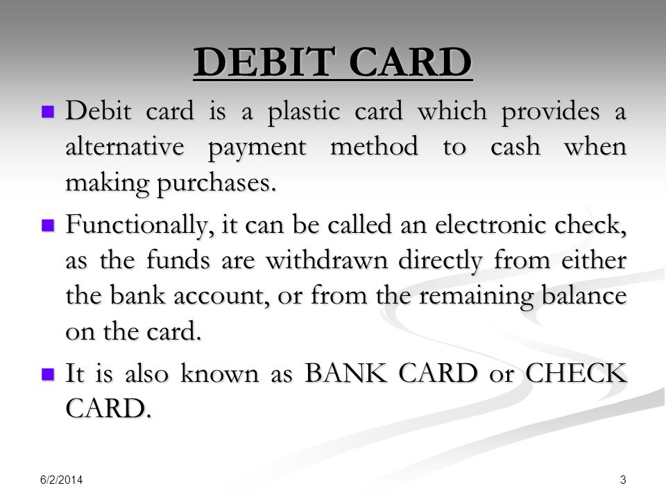 DEBIT CARD Debit card is a plastic card which provides a alternative payment method to cash when making purchases.