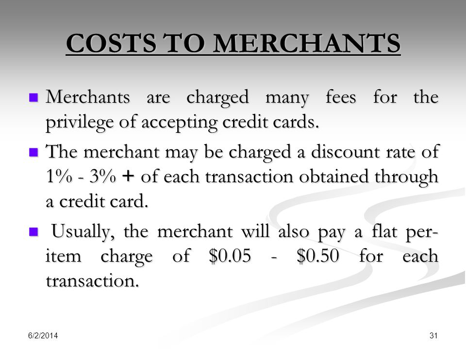COSTS TO MERCHANTS Merchants are charged many fees for the privilege of accepting credit cards.