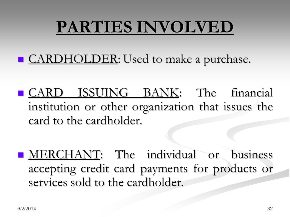 PARTIES INVOLVED CARDHOLDER: Used to make a purchase.