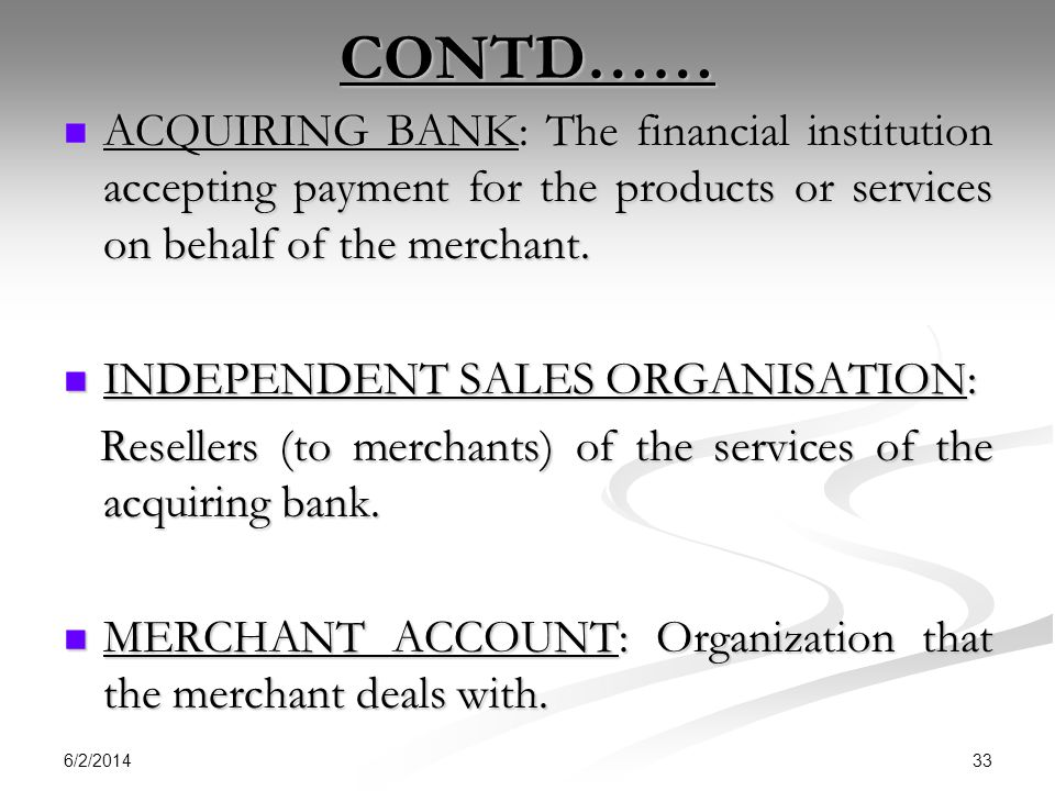 CONTD…… ACQUIRING BANK: The financial institution accepting payment for the products or services on behalf of the merchant.
