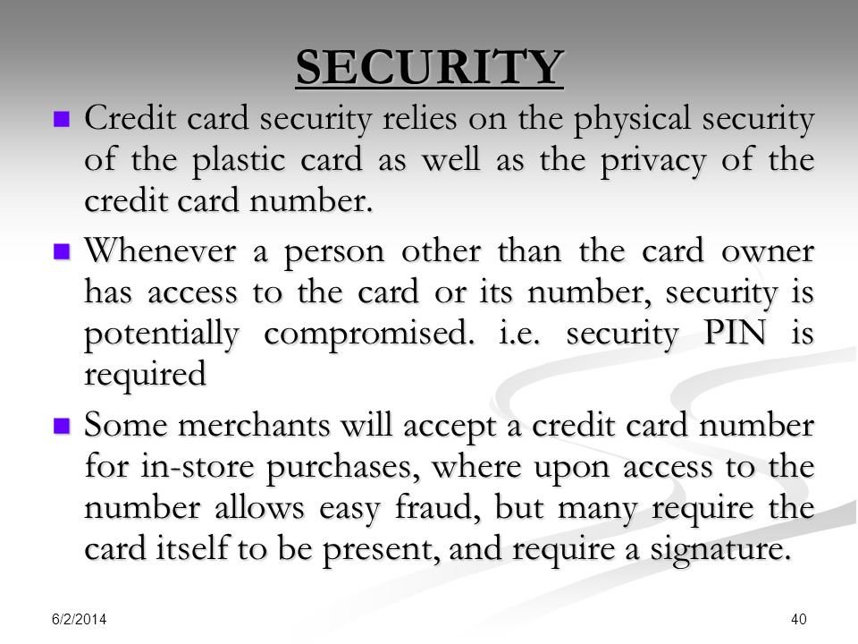 SECURITY Credit card security relies on the physical security of the plastic card as well as the privacy of the credit card number.