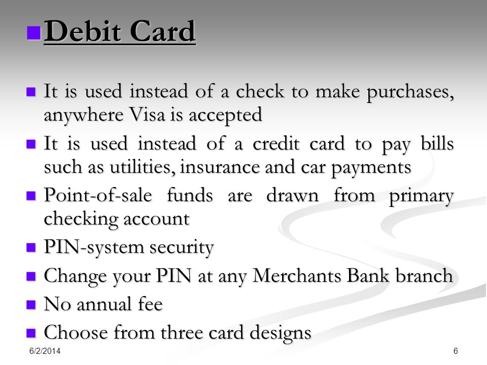 Debit Card It is used instead of a check to make purchases, anywhere Visa is accepted.