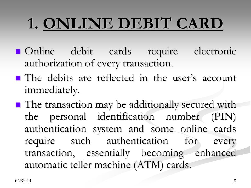 1. ONLINE DEBIT CARD Online debit cards require electronic authorization of every transaction.