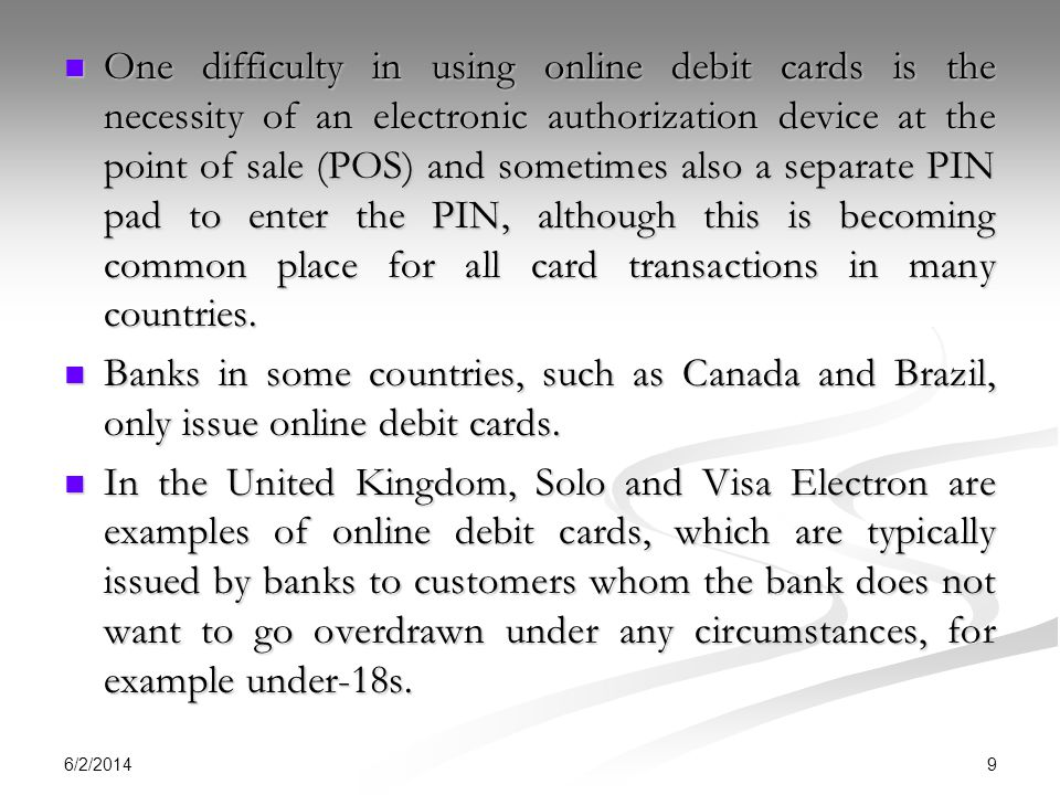 One difficulty in using online debit cards is the necessity of an electronic authorization device at the point of sale (POS) and sometimes also a separate PIN pad to enter the PIN, although this is becoming common place for all card transactions in many countries.