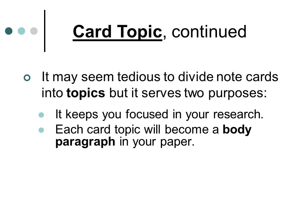 Card Topic, continued It may seem tedious to divide note cards into topics but it serves two purposes: