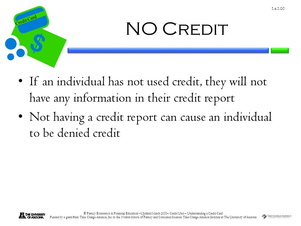 NO Credit If an individual has not used credit, they will not have any information in their credit report.