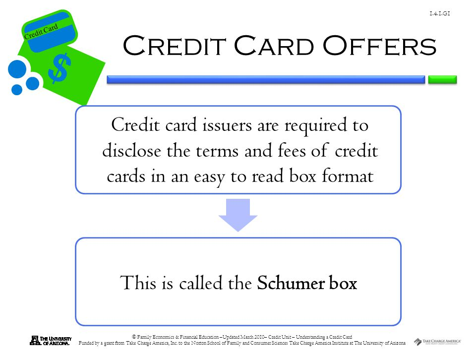 Credit Card Offers Credit card issuers are required to disclose the terms and fees of credit cards in an easy to read box format.