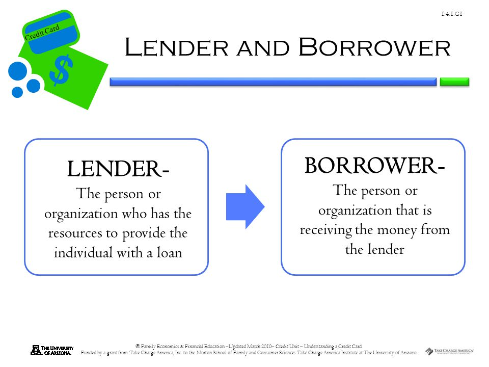 The person or organization that is receiving the money from the lender