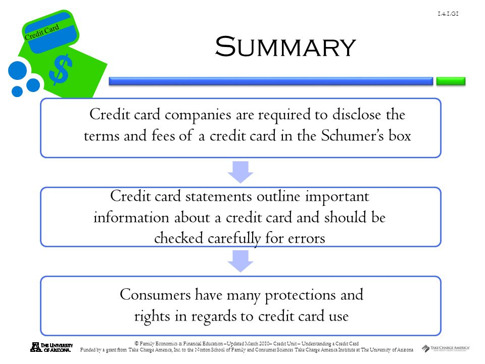 Summary Credit card companies are required to disclose the terms and fees of a credit card in the Schumer's box.