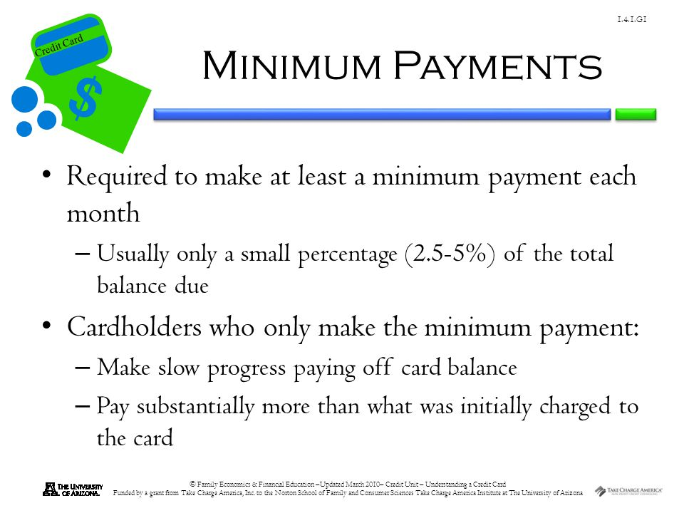 Minimum Payments Required to make at least a minimum payment each month. Usually only a small percentage (2.5-5%) of the total balance due.