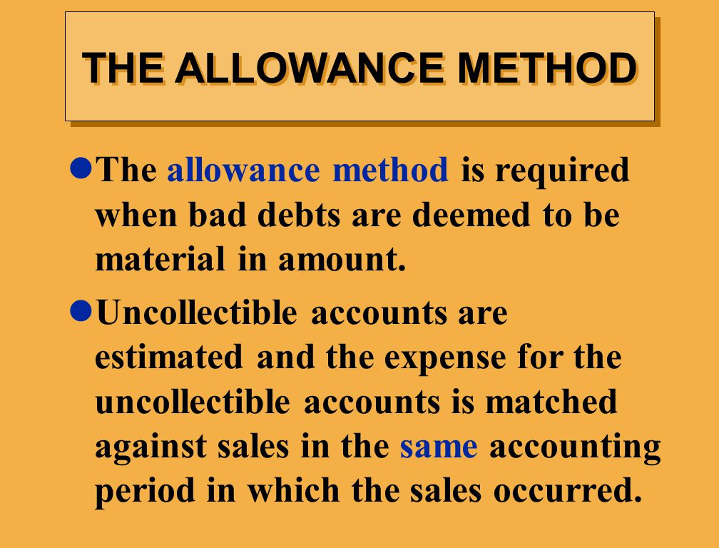 THE ALLOWANCE METHOD The allowance method is required when bad debts are deemed to be material in amount.