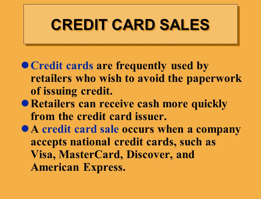 CREDIT CARD SALES Credit cards are frequently used by retailers who wish to avoid the paperwork of issuing credit.