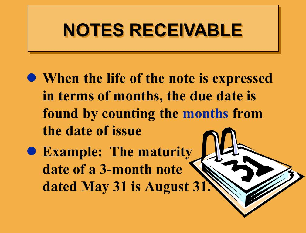 NOTES RECEIVABLE When the life of the note is expressed in terms of months, the due date is found by counting the months from the date of issue.
