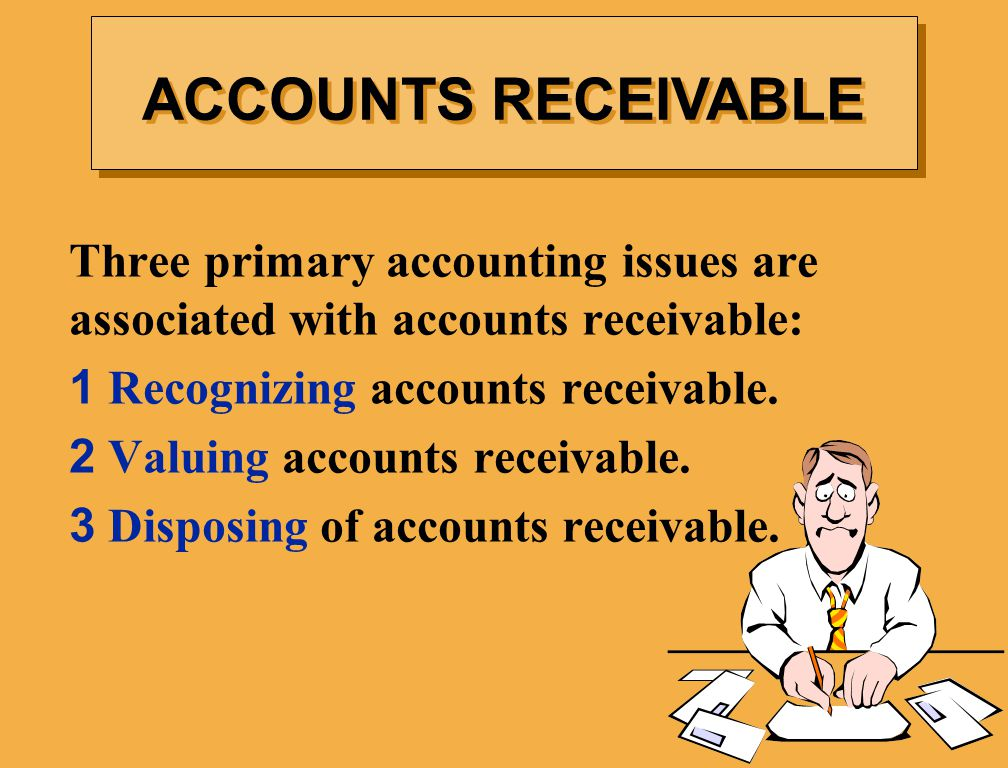 ACCOUNTS RECEIVABLE Three primary accounting issues are associated with accounts receivable: 1 Recognizing accounts receivable.