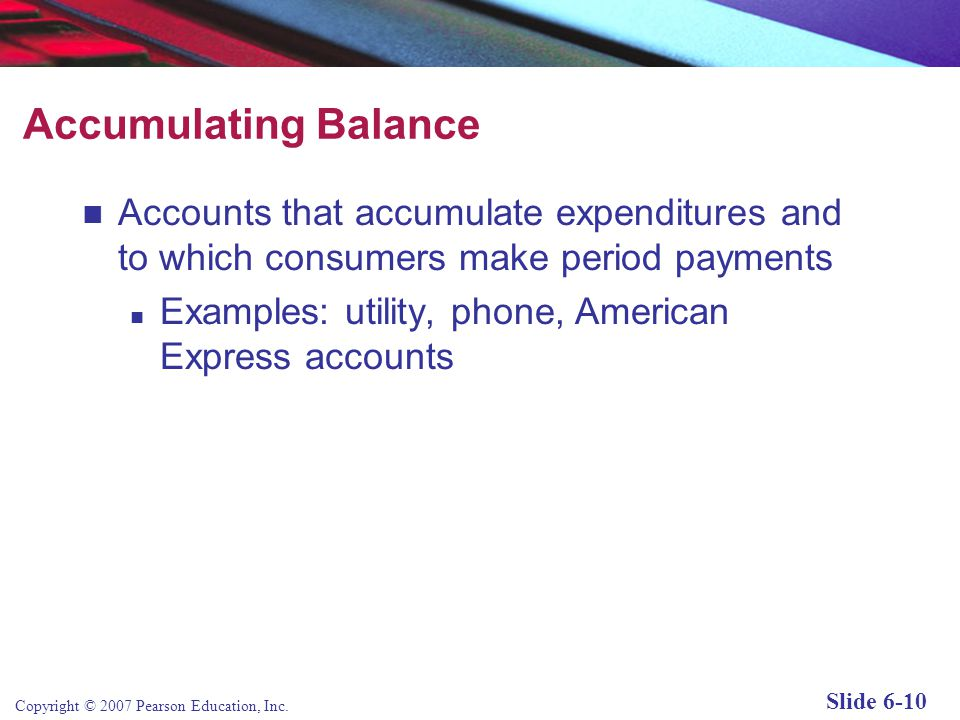 Accumulating Balance Accounts that accumulate expenditures and to which consumers make period payments.