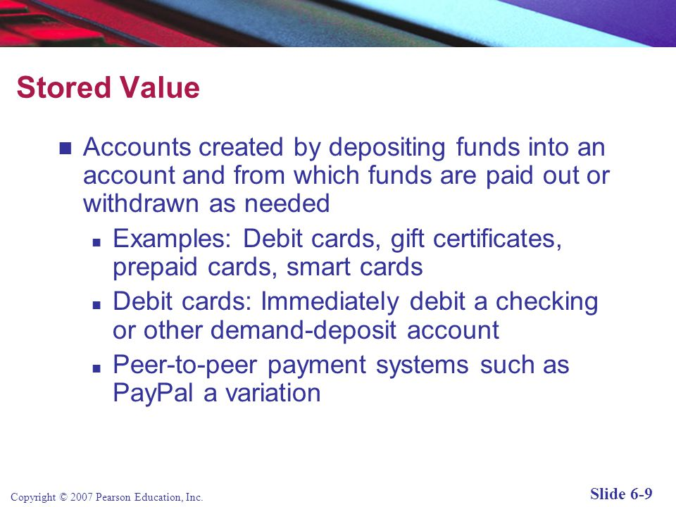 Stored Value Accounts created by depositing funds into an account and from which funds are paid out or withdrawn as needed.