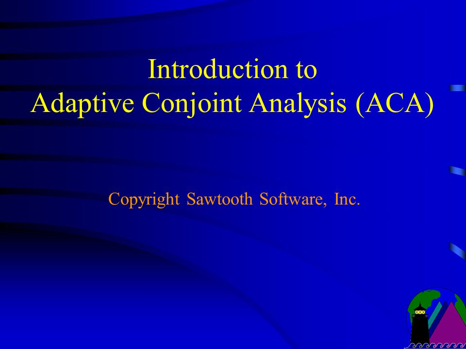 Introduction to Adaptive Conjoint Analysis (ACA) Copyright Sawtooth Software, Inc.