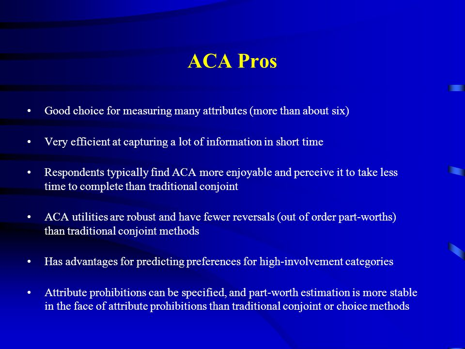 ACA Pros Good choice for measuring many attributes (more than about six) Very efficient at capturing a lot of information in short time.