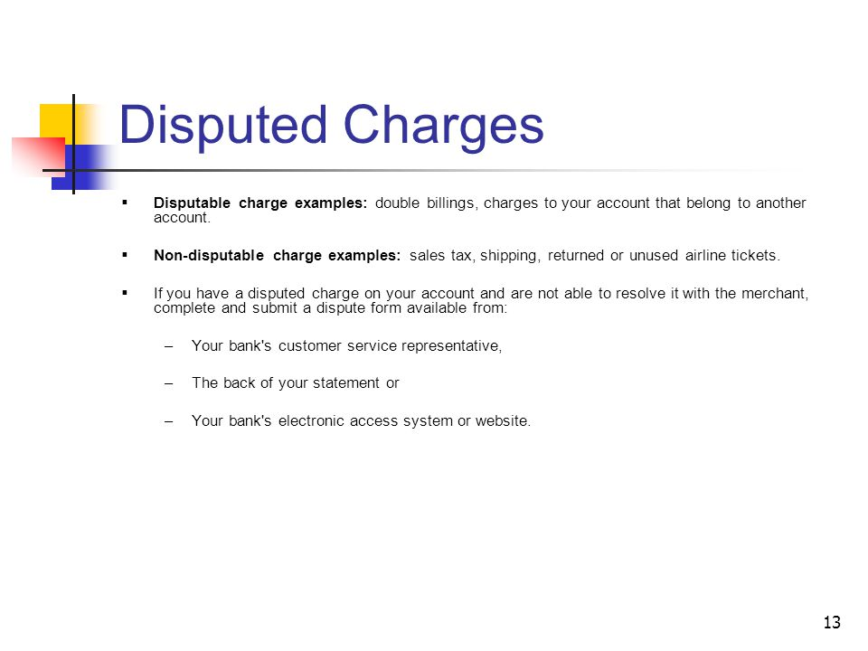 Disputed Charges Disputable charge examples: double billings, charges to your account that belong to another account.
