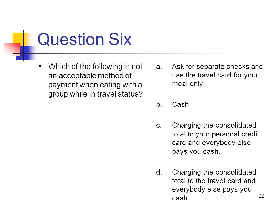 Question Six Which of the following is not an acceptable method of payment when eating with a group while in travel status