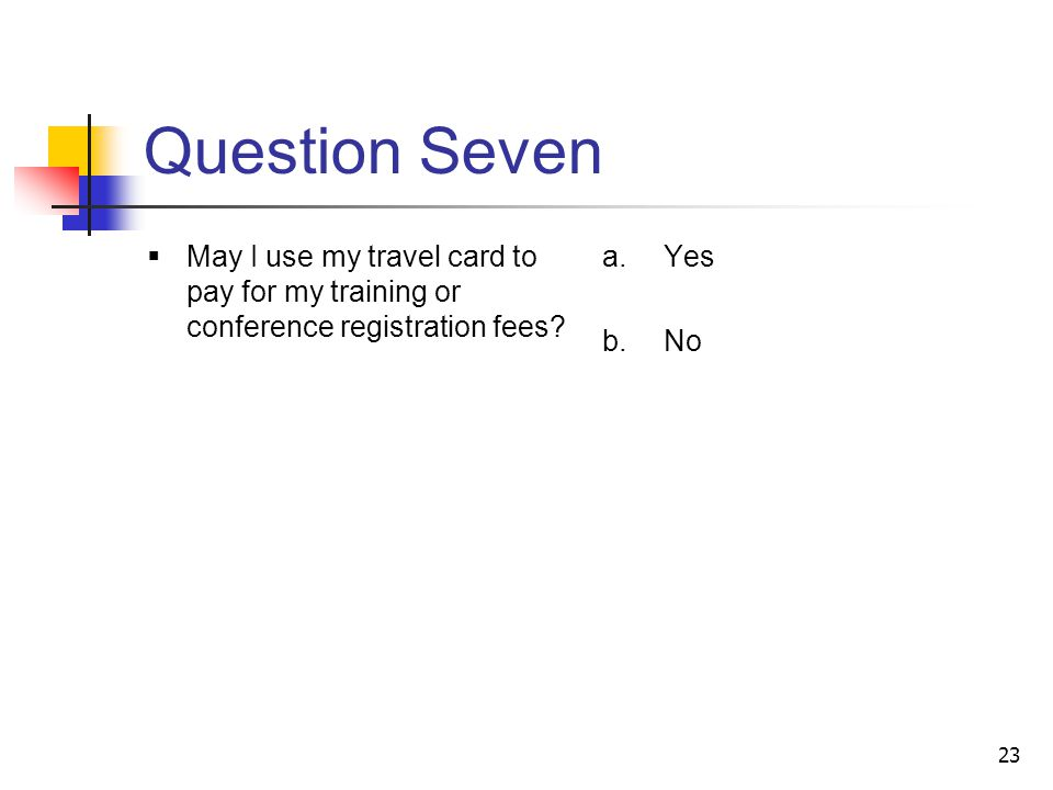 Question Seven May I use my travel card to pay for my training or conference registration fees Yes.