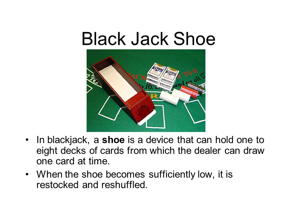 Black Jack Shoe In blackjack, a shoe is a device that can hold one to eight decks of cards from which the dealer can draw one card at time.