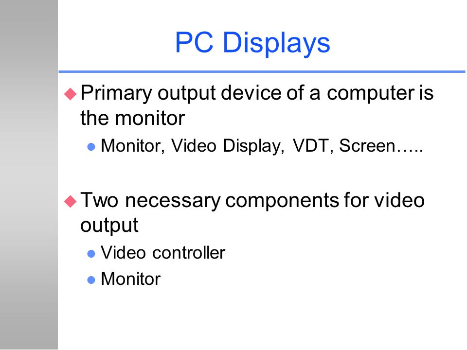 PC Displays Primary output device of a computer is the monitor