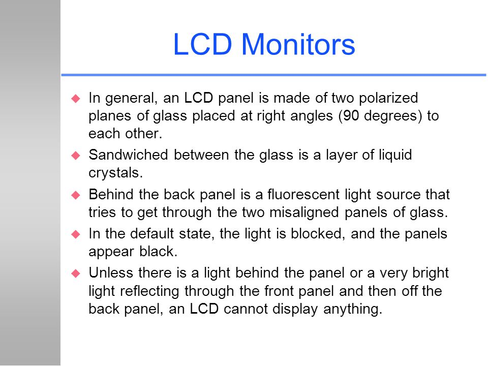 LCD Monitors In general, an LCD panel is made of two polarized planes of glass placed at right angles (90 degrees) to each other.