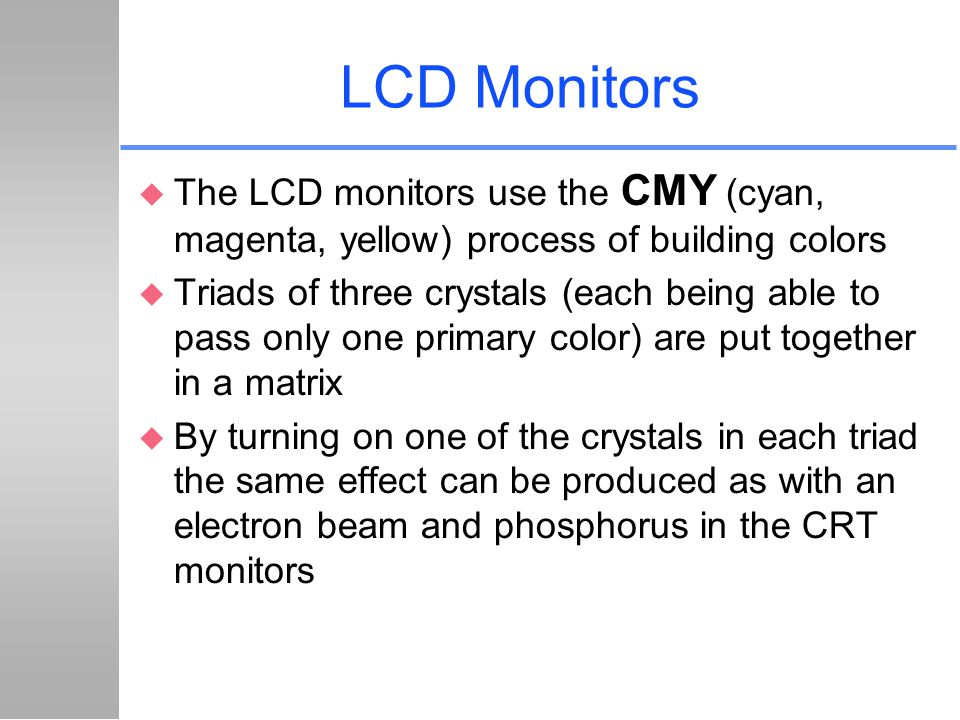 LCD Monitors The LCD monitors use the CMY (cyan, magenta, yellow) process of building colors.