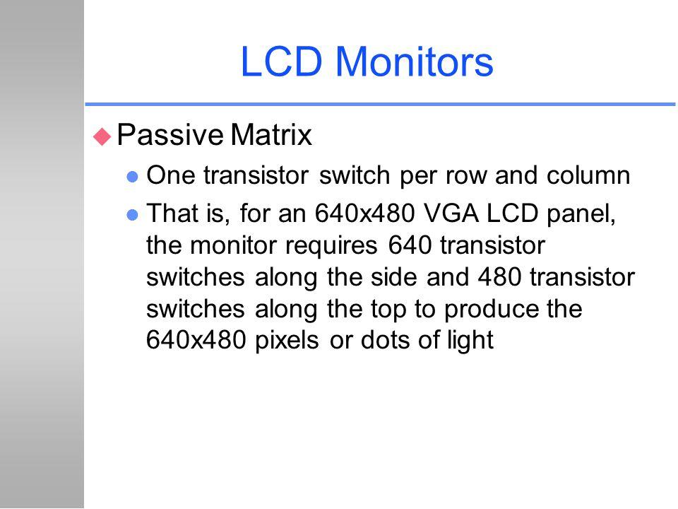 LCD Monitors Passive Matrix One transistor switch per row and column