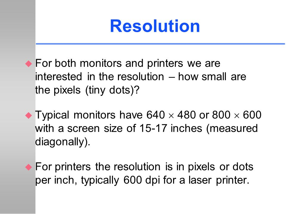 Resolution For both monitors and printers we are interested in the resolution – how small are the pixels (tiny dots)