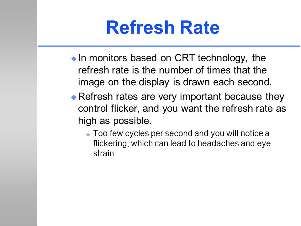 Refresh Rate In monitors based on CRT technology, the refresh rate is the number of times that the image on the display is drawn each second.
