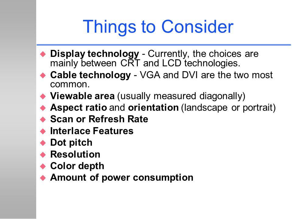 Things to Consider Display technology - Currently, the choices are mainly between CRT and LCD technologies.