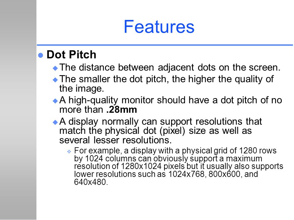Features Dot Pitch The distance between adjacent dots on the screen.