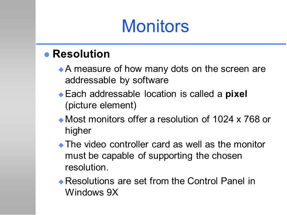 Monitors Resolution. A measure of how many dots on the screen are addressable by software.