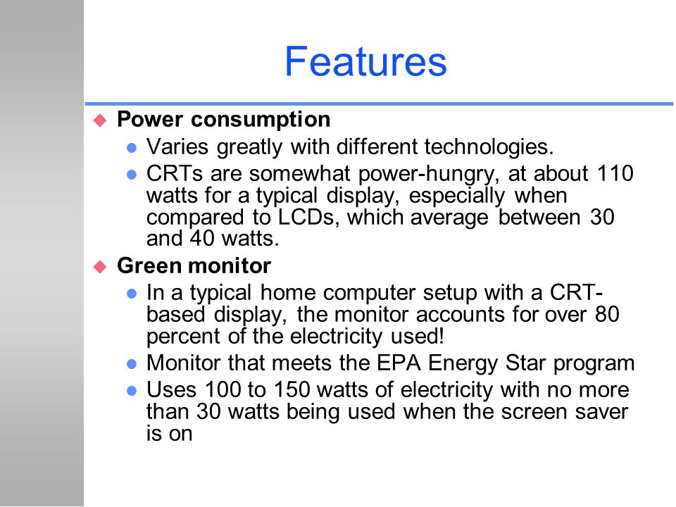 Features Power consumption Varies greatly with different technologies.