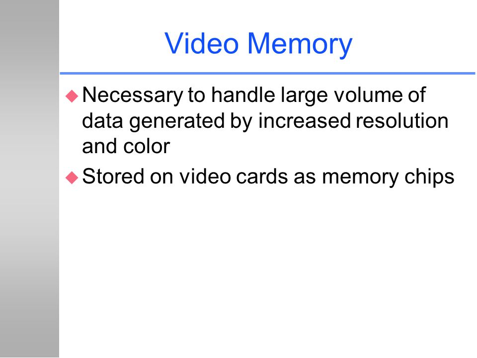 Video Memory Necessary to handle large volume of data generated by increased resolution and color.