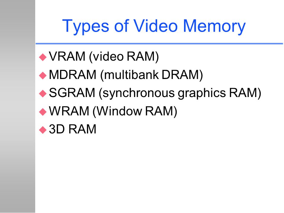 Types of Video Memory VRAM (video RAM) MDRAM (multibank DRAM)