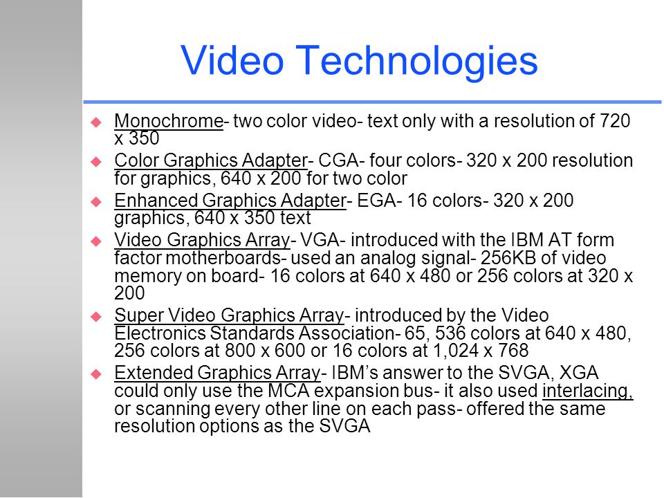 Video Technologies Monochrome- two color video- text only with a resolution of 720 x 350.