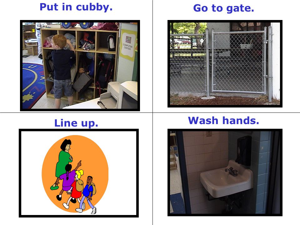 Put in cubby. Go to gate. Wash hands. Line up.