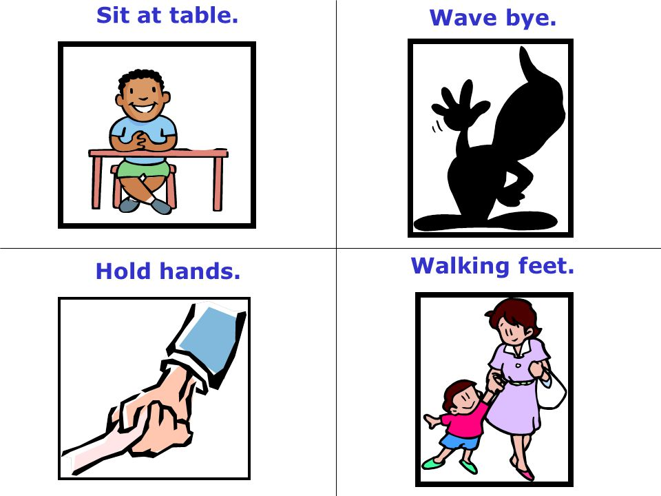 Sit at table. Wave bye. Walking feet. Hold hands.