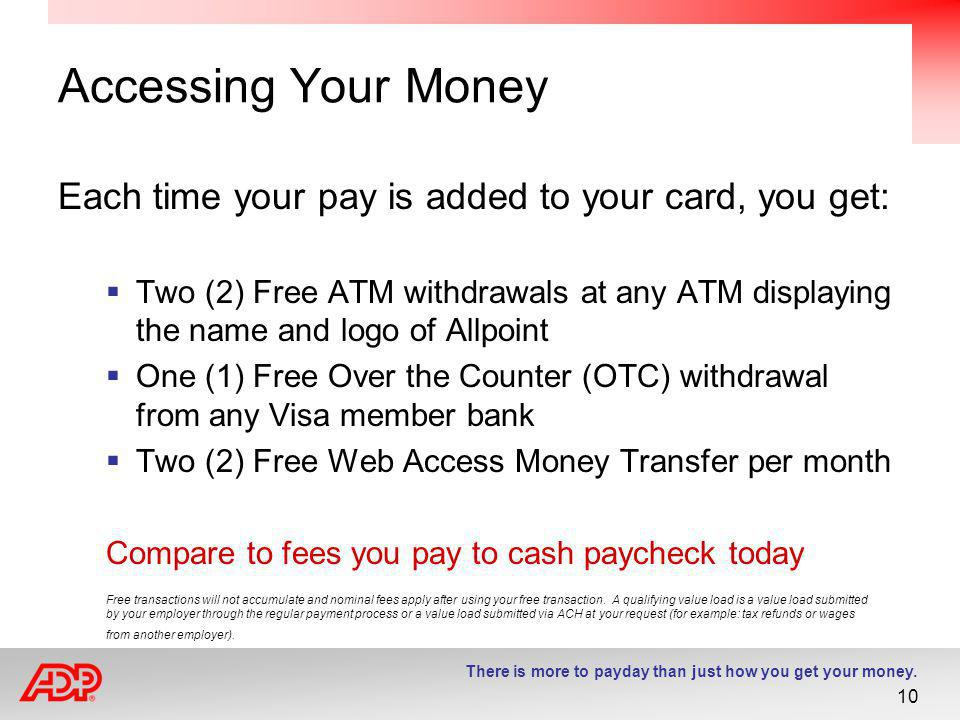 Accessing Your Money Each time your pay is added to your card, you get: