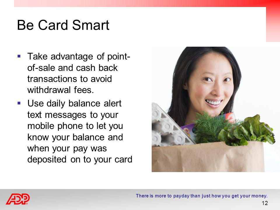 Be Card Smart Take advantage of point-of-sale and cash back transactions to avoid withdrawal fees.