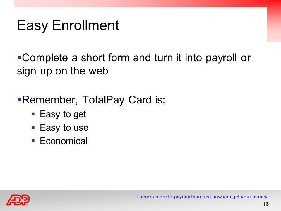 Easy Enrollment Complete a short form and turn it into payroll or sign up on the web. Remember, TotalPay Card is:
