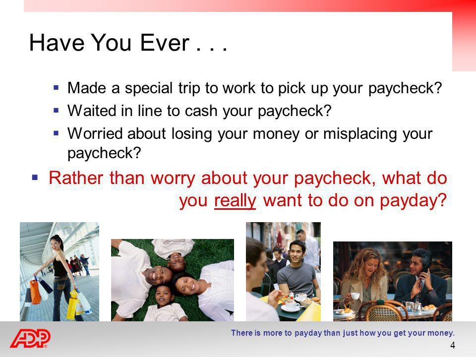 Have You Ever . . . Made a special trip to work to pick up your paycheck Waited in line to cash your paycheck