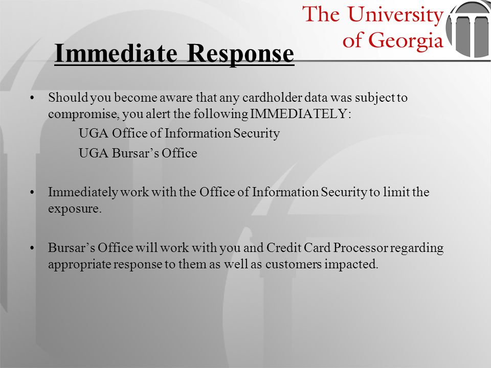Immediate Response Should you become aware that any cardholder data was subject to compromise, you alert the following IMMEDIATELY: