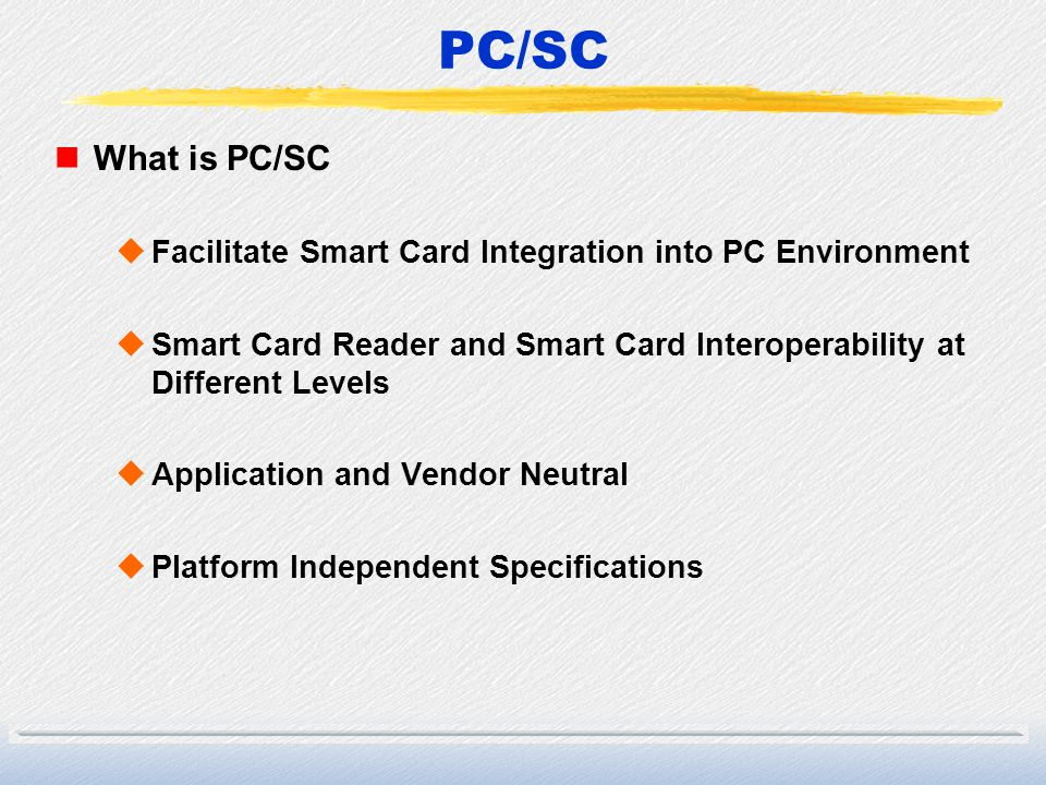 PC/SC What is PC/SC. Facilitate Smart Card Integration into PC Environment. Smart Card Reader and Smart Card Interoperability at Different Levels.