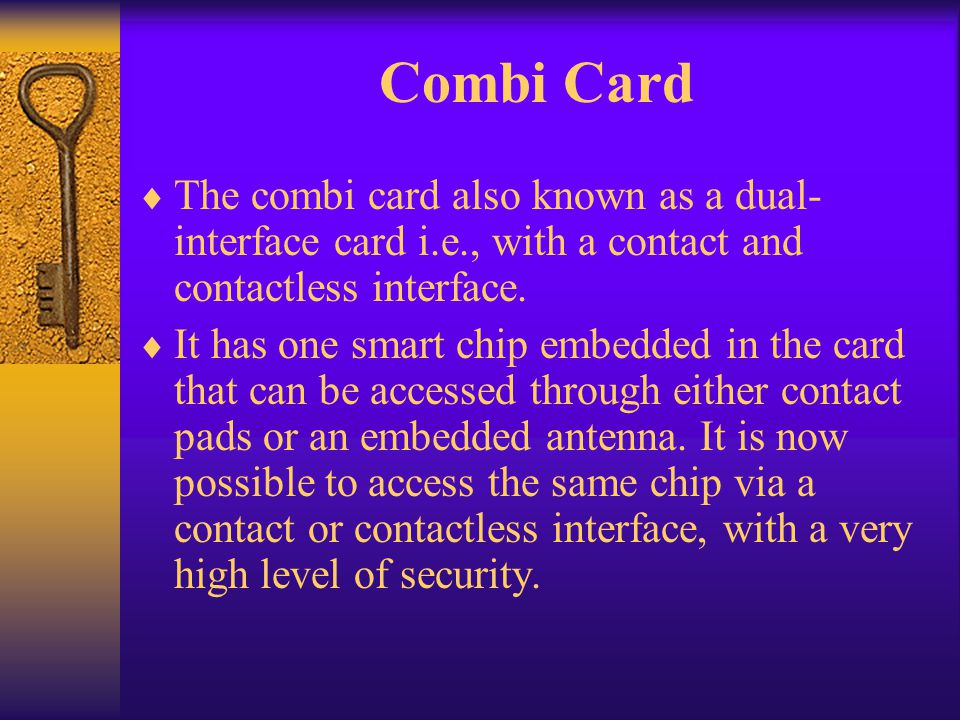 Combi Card The combi card also known as a dual-interface card i.e., with a contact and contactless interface.