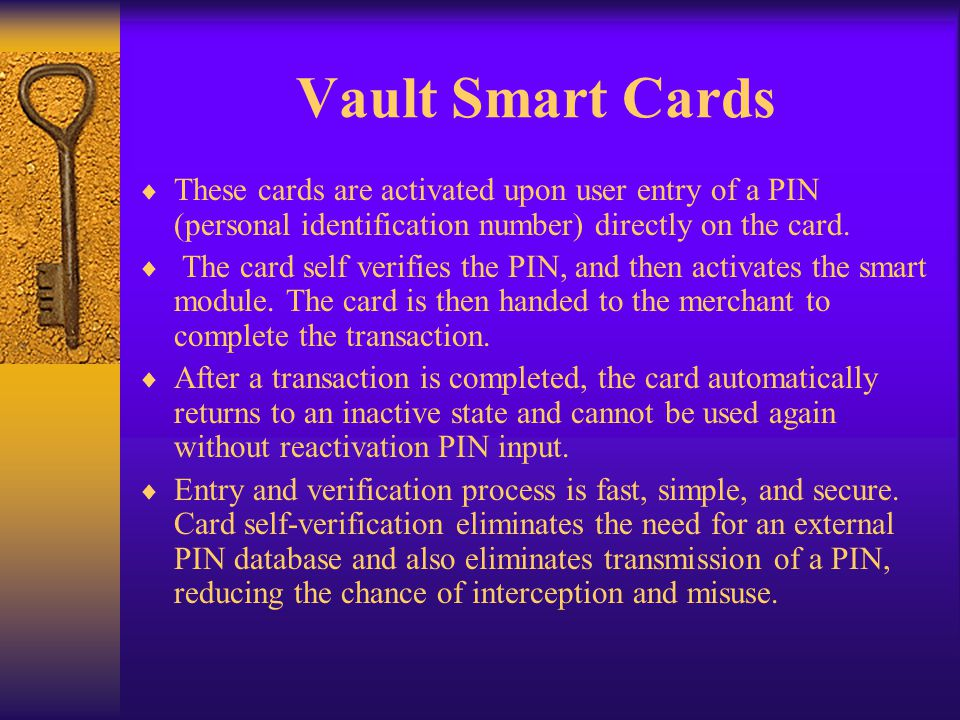 Vault Smart Cards These cards are activated upon user entry of a PIN (personal identification number) directly on the card.